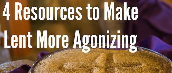 4 Resources to Make Lent More Agonizing